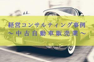 経営コンサルティング事例〜中古自動車販売業〜